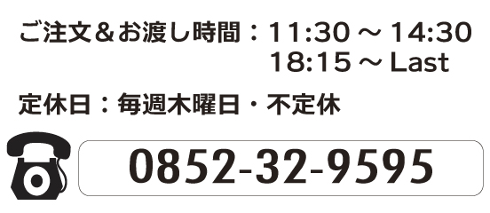 ご注文&お渡し時間/11:30~14:30・18:15~Last/定休日:毎週木曜日・不定休/TEL0852-32-9595
